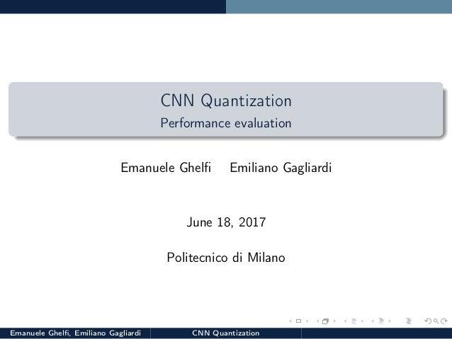 CNN Quantization Performance evaluation Emanuele Ghelfi Emiliano Gagliardi June 18, 2017 Politecnico di Milano Emanuele Ghe...