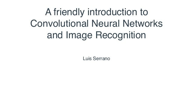 Luis Serrano A friendly introduction to Convolutional Neural Networks and Image Recognition