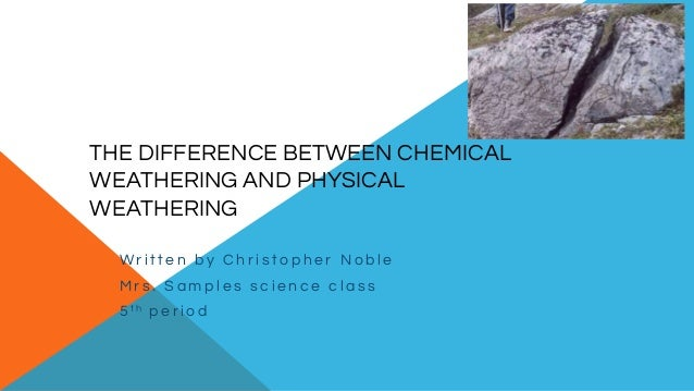 THE DIFFERENCE BETWEEN CHEMICAL WEATHERING AND PHYSICAL WEATHERING W r i t t e n b y C h r i s t o p h e r N o b l e M r s...