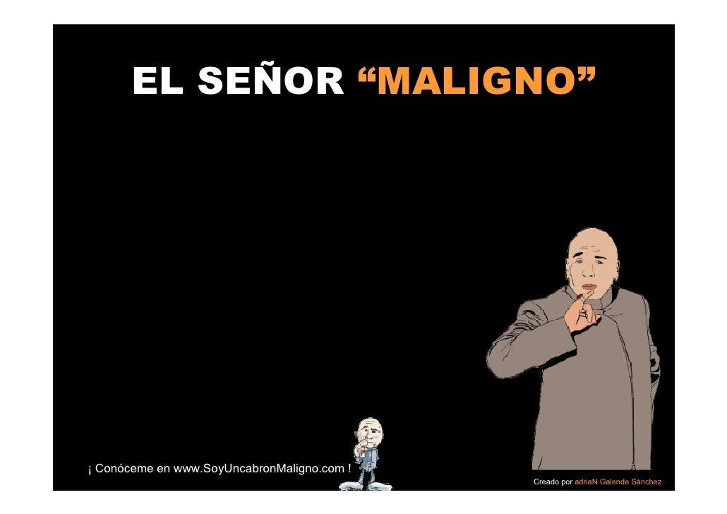 """EL SEÑOR """"MALIGNO""""     ¡ Conóceme en www.SoyUncabronMaligno.com !                                              Creado por ..."""