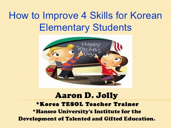 Aaron D. Jolly  *Korea TESOL Teacher Trainer *Hanseo University's Institute for the  Development of Talented and Gifted Ed...