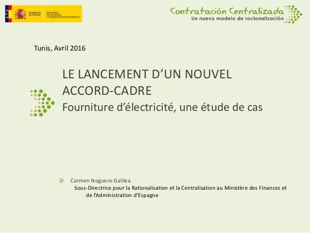 LE LANCEMENT D'UN NOUVEL ACCORD-CADRE Fourniture d'électricité, une étude de cas Carmen Noguero Galilea Sous-Directrice po...