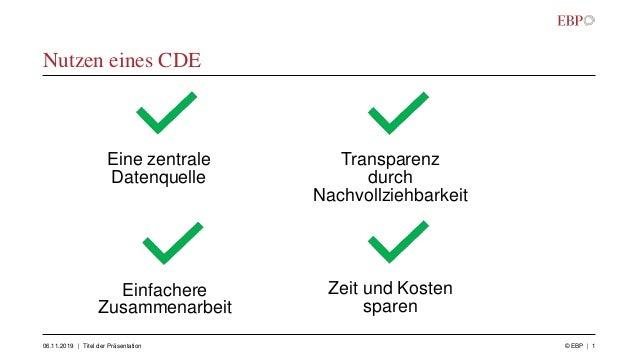Nutzen eines CDE 06.11.2019 © EBP | 1| Titel der Präsentation Einfachere Zusammenarbeit Transparenz durch Nachvollziehbark...