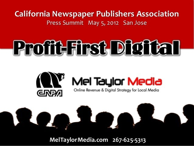 California Newspaper Publishers Association Press Summit May 5, 2012 San Jose  Profit-First Digital  MelTaylorMedia.com 26...