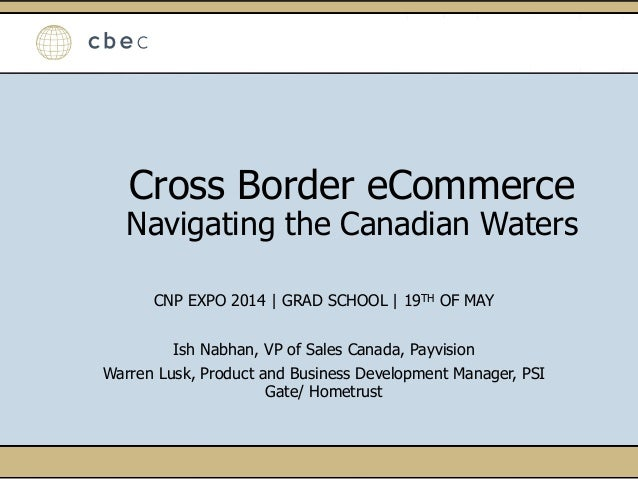 Cross Border eCommerce Navigating the Canadian Waters CNP EXPO 2014 | GRAD SCHOOL | 19TH OF MAY Ish Nabhan, VP of Sales Ca...
