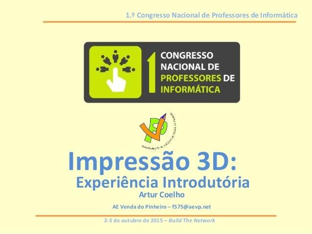 2-3 de outubro de 2015 – Build The Network 1.º Congresso Nacional de Professores de Informática Impressão 3D: Experiência ...