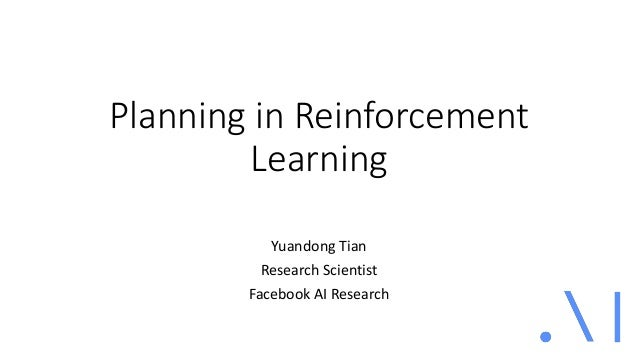 Planning in Reinforcement Learning Yuandong Tian Research Scientist Facebook AI Research
