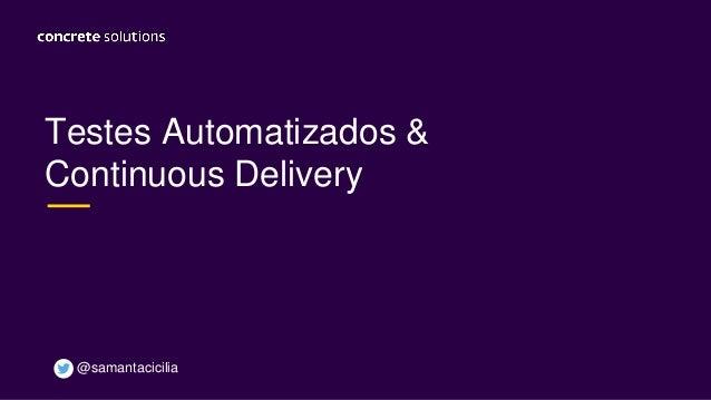 Testes Automatizados & Continuous Delivery @samantacicilia