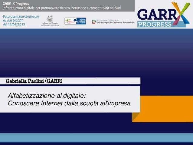 Alfabetizzazione al digitale: Conoscere Internet dalla scuola all'impresa Gabriella Paolini (GARR)