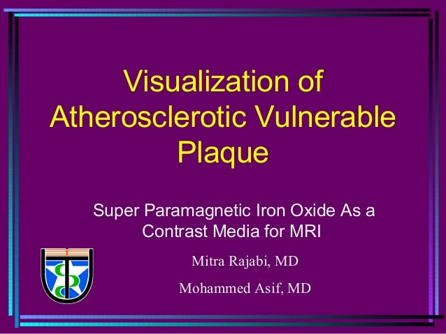 Visualization of Atherosclerotic Vulnerable Plaque Super Paramagnetic Iron Oxide As a Contrast Media for MRI Mitra Rajabi,...