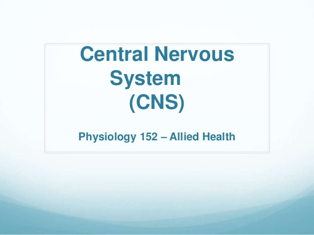 Central Nervous  System     (CNS)Physiology 152 – Allied Health