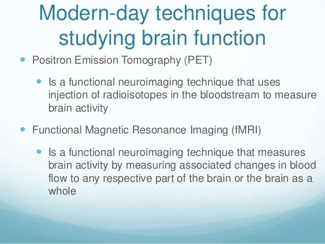 Modern-day techniques for    studying brain function Positron Emission Tomography (PET)    Is a functional neuroimaging ...