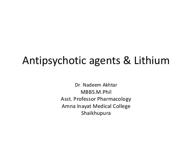 Antipsychotic agents & LithiumDr. Nadeem AkhtarMBBS.M.PhilAsst. Professor PharmacologyAmna Inayat Medical CollegeShaikhupura