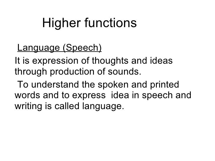 Higher functions  Language (Speech)   It is expression of thoughts and ideas through production of sounds. To understand t...