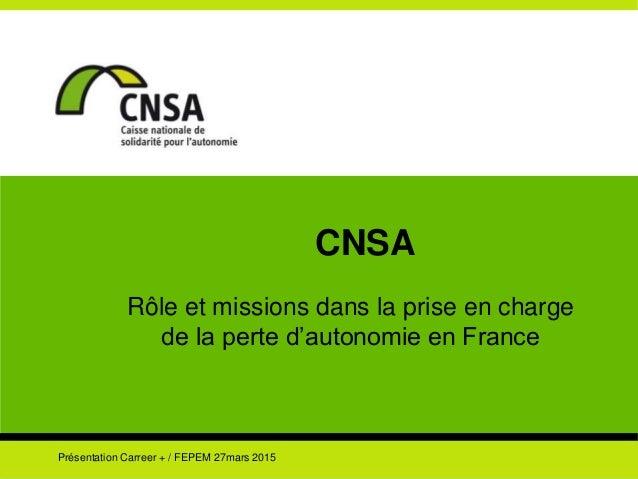 CNSA Rôle et missions dans la prise en charge de la perte d'autonomie en France Présentation Carreer + / FEPEM 27mars 2015
