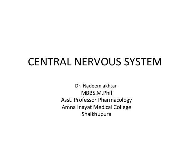 CENTRAL NERVOUS SYSTEMDr. Nadeem akhtarMBBS.M.PhilAsst. Professor PharmacologyAmna Inayat Medical CollegeShaikhupura