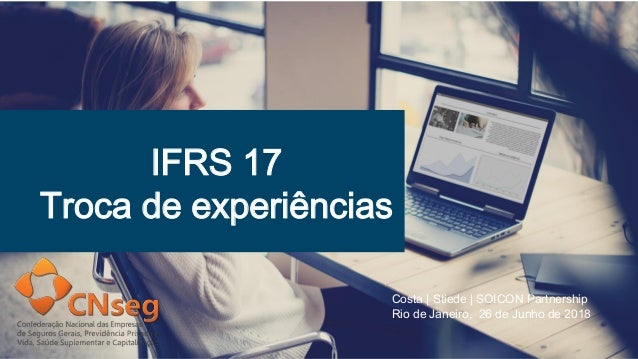 IFRS 17 Troca de experiências Costa | Stiede | SOICON Partnership Rio de Janeiro, 26 de Junho de 2018
