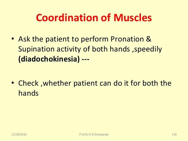 Coordination of Muscles • AskthepatienttoperformPronation& Supinationactivityofbothhands,speedily (diadochoki...