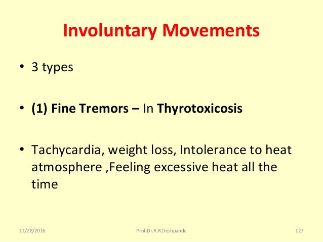Involuntary Movements • 3types • (1) Fine Tremors – InThyrotoxicosis • Tachycardia,weightloss,Intolerancetoheat at...
