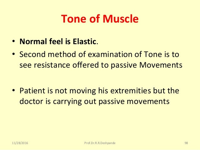 Tone of Muscle • Normal feel is Elastic. • SecondmethodofexaminationofToneisto seeresistanceofferedtopassiveM...