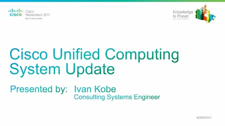 Cisco Unified Computing System Update<br />Presented by:<br />Ivan Kobe<br />Consulting Systems Engineer<br />#CNSF2011<br />