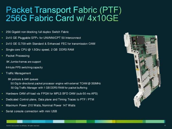    256 Gigabit non-blocking full duplex Switch Fabric   2x10 GE Pluggable SFP+ for UNI/NNI/CPT 50 Interconnect   2x10 G...
