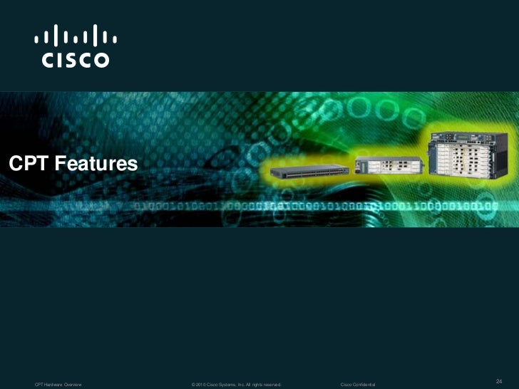 CPT Features  CPT Hardware Overview   © 2010 Cisco Systems, Inc. All rights reserved.   Cisco Confidential                ...