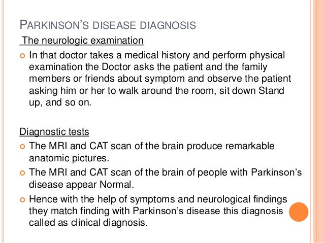 an examination of parkinsons disease and How parkinson's disease is diagnosed the standard diagnosis of parkinson's disease right now is clinical takes a medical history and does a physical examination asks about current and past medications.