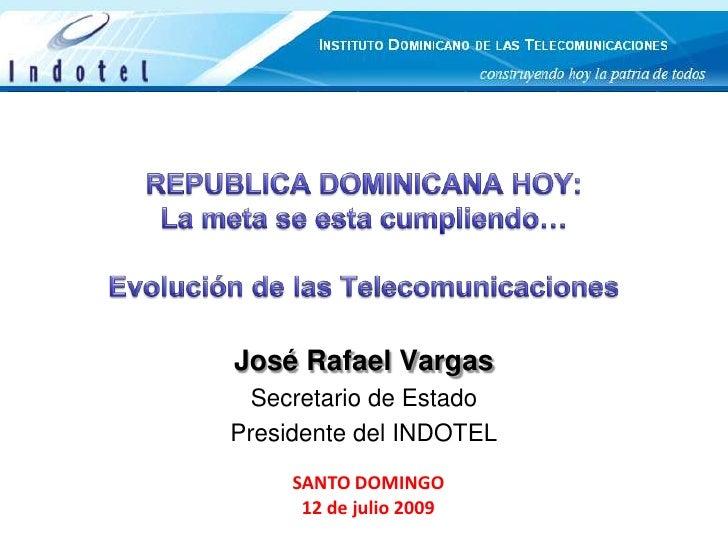 REPUBLICA DOMINICANA HOY: La meta se esta cumpliendo…Evolución de las Telecomunicaciones<br />José Rafael Vargas<br />Secr...
