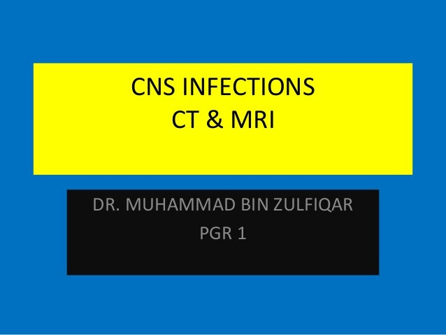 CNS INFECTIONS CT & MRI DR. MUHAMMAD BIN ZULFIQAR PGR 1