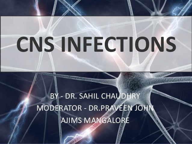 CNS INFECTIONS BY - DR. SAHIL CHAUDHRY MODERATOR - DR.PRAVEEN JOHN AJIMS MANGALORE
