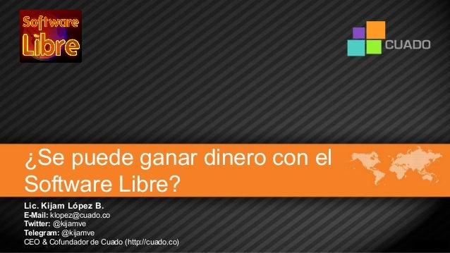 ¿Se puede ganar dinero con el Software Libre? Lic. Kijam López B. E-Mail: klopez@cuado.co Twitter: @kijamve Telegram: @kij...