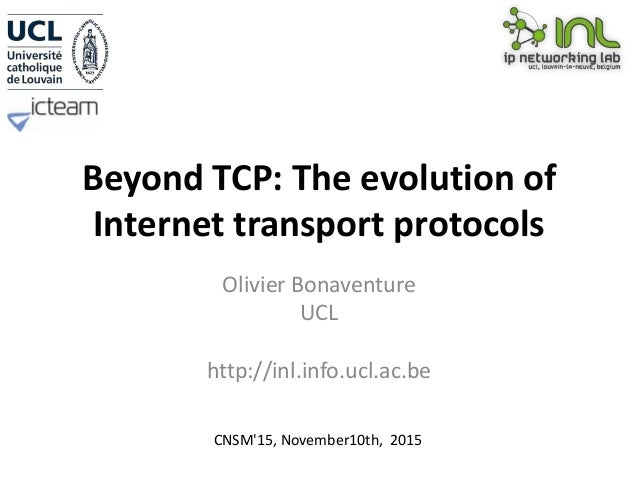 Beyond TCP: The evolution of Internet transport protocols Olivier Bonaventure UCL http://inl.info.ucl.ac.be CNSM'15, Novem...