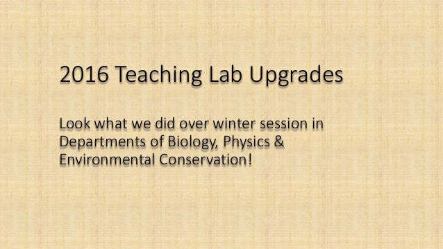 2016 Teaching Lab Upgrades Look what we did over winter session in Departments of Biology, Physics & Environmental Conserv...