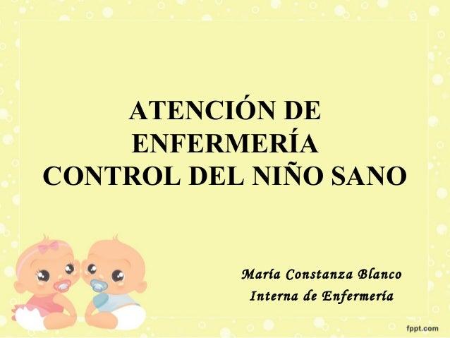 ATENCIÓN DE ENFERMERÍA CONTROL DEL NIÑO SANO  María Constanza Blanco Interna de Enfermería