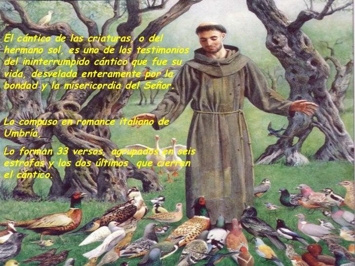 El cántico de las criaturas, o del hermano sol, es uno de los testimonios del ininterrumpido cántico que fue su vida, desv...