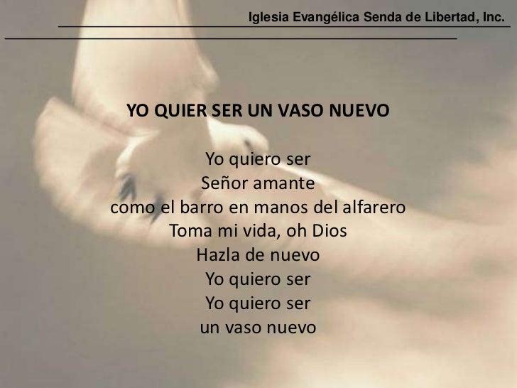 Iglesia Evangélica Senda de Libertad, Inc. YO QUIER SER UN VASO NUEVO           Yo quiero ser          Señor amantecomo el...