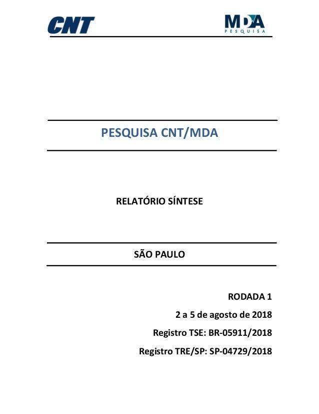 PESQUISA CNT/MDA RELATÓRIO SÍNTESE SÃO PAULO RODADA 1 2 a 5 de agosto de 2018 Registro TSE: BR-05911/2018 Registro TRE/SP:...