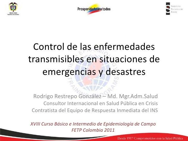 Control de las enfermedadestransmisibles en situaciones de   emergencias y desastres Rodrigo Restrepo González – Md. Mgr.A...