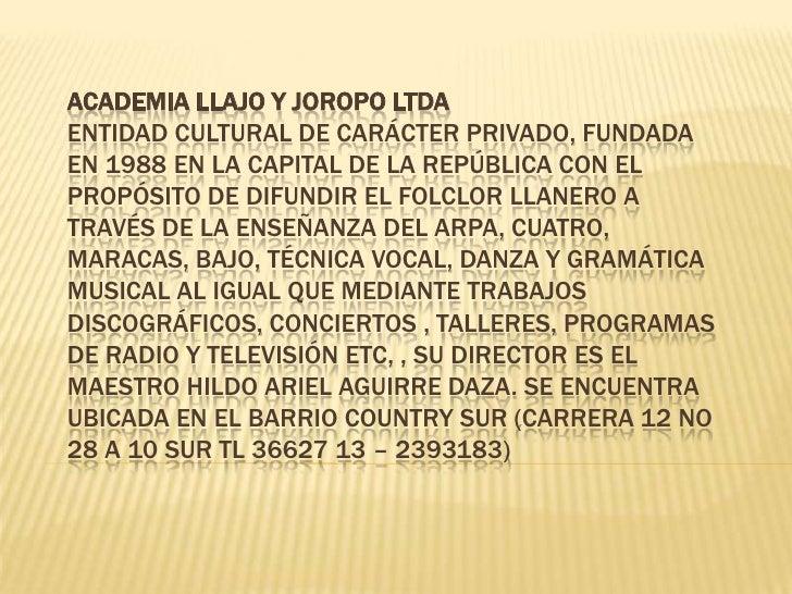 ACADEMIA LLAJO Y JOROPO LTDAEntidad cultural de carácter privado, fundada en 1988 en la capital de la república con el pro...