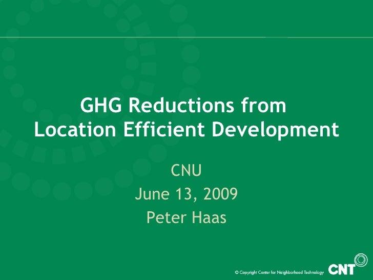 GHG Reductions from  Location Efficient Development CNU June 13, 2009 Peter Haas