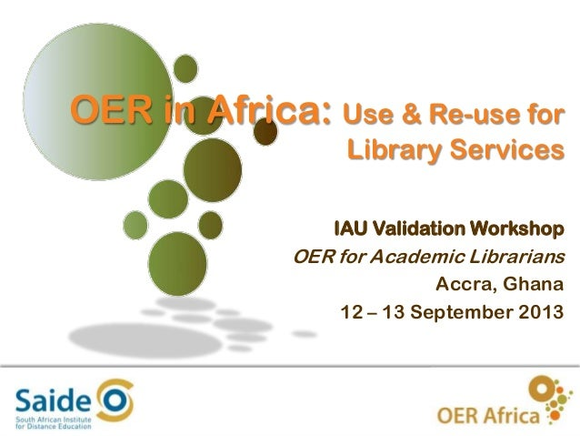 OER in Africa: Use & Re-use for Library Services IAU Validation Workshop  OER for Academic Librarians Accra, Ghana 12 – 13...