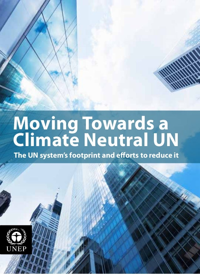 Moving Towards aClimate Neutral UNThe UN system's footprint and efforts to reduce it