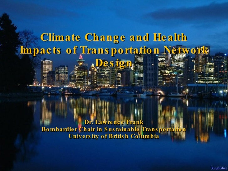 Climate Change and Health Impacts of Transportation Network Design Dr. Lawrence Frank Bombardier Chair in Sustainable Tran...