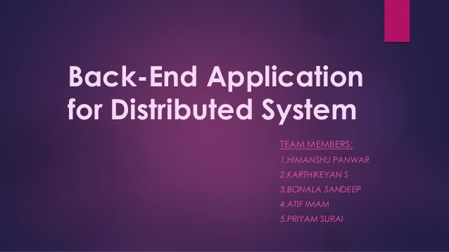 Back-End Application for Distributed System TEAM MEMBERS: 1.HIMANSHU PANWAR 2.KARTHIKEYAN S 3.BONALA SANDEEP 4.ATIF IMAM 5...