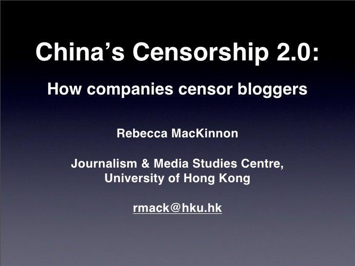 China's Censorship 2.0: How companies censor bloggers           Rebecca MacKinnon    Journalism & Media Studies Centre,   ...
