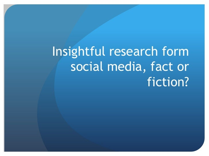 Insightful research form    social media, fact or                 fiction?