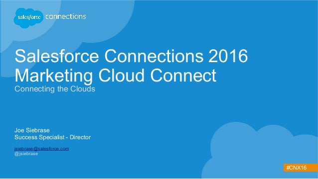#CNX16 Salesforce Connections 2016 Marketing Cloud Connect Connecting the Clouds Joe Siebrase Success Specialist - Directo...