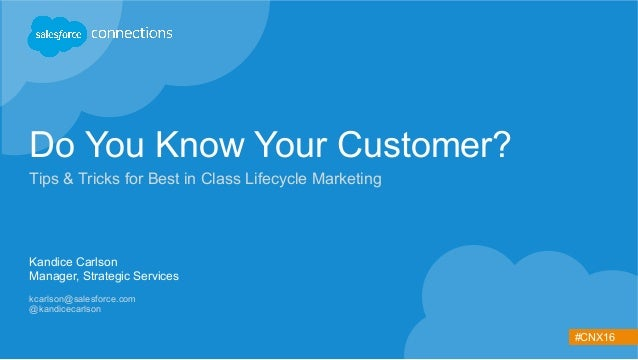 #CNX16 Do You Know Your Customer? Tips & Tricks for Best in Class Lifecycle Marketing Kandice Carlson Manager, Strategic S...