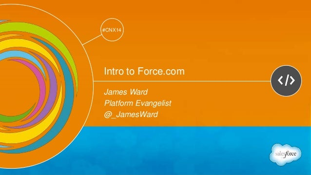 Track: Developers  #CNX14  #CNX14  Intro to Force.com  James Ward  Platform Evangelist  @_JamesWard
